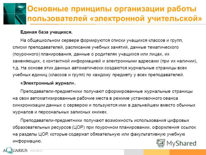 www.aq.ru Основные принципы организации работы пользователей «электронной учительской» Единая база учащихся. На общешкольном сервере формируются списки учащихся классов и групп, списки преподавателей, расписание учебных занятий, данные тематического