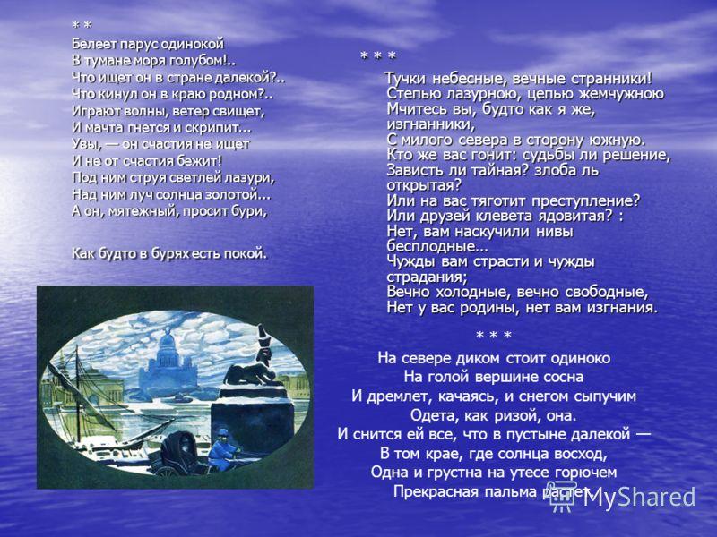 * * Белеет парус одинокой В тумане моря голубом!.. Что ищет он в стране далекой?.. Что кинул он в краю родном?.. Играют волны, ветер свищет, И мачта гнется и скрипит... Увы, он счастия не ищет И не от счастия бежит! Под ним струя светлей лазури, Над