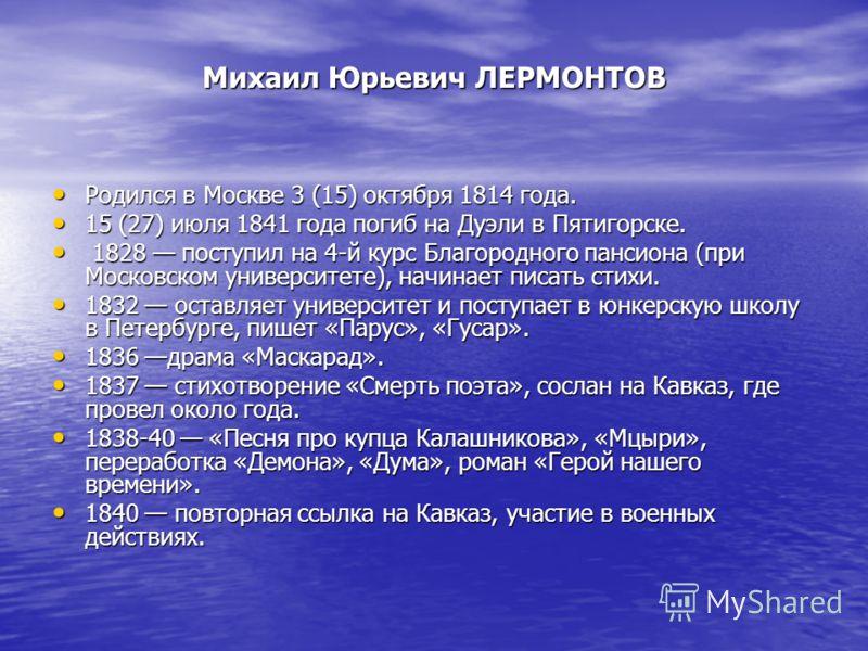 Михаил Юрьевич ЛЕРМОНТОВ Родился в Москве 3 (15) октября 1814 года. Родился в Москве 3 (15) октября 1814 года. 15 (27) июля 1841 года погиб на Дуэли в Пятигорске. 15 (27) июля 1841 года погиб на Дуэли в Пятигорске. 1828 поступил на 4-й курс Благородн