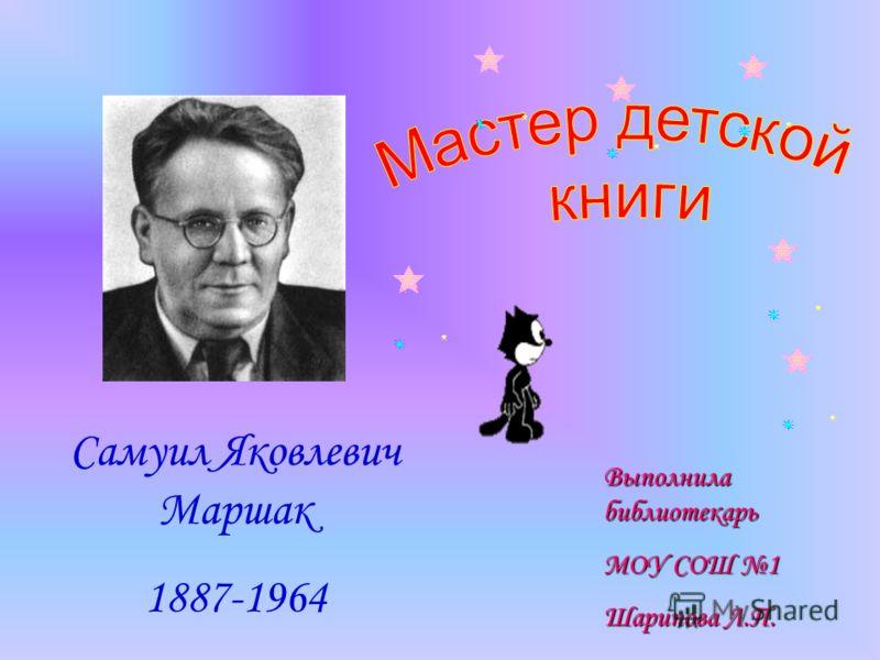 Самуил Яковлевич Маршак 1887-1964 Выполнила библиотекарь МОУ СОШ 1 Шарипова Л.П.