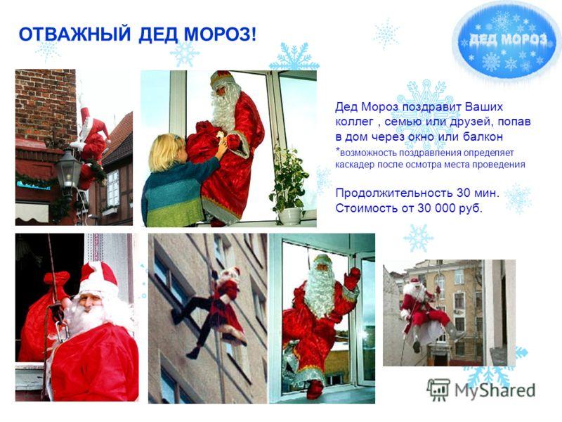 ОТВАЖНЫЙ ДЕД МОРОЗ! Дед Мороз поздравит Ваших коллег, семью или друзей, попав в дом через окно или балкон * возможность поздравления определяет каскадер после осмотра места проведения Продолжительность 30 мин. Стоимость от 30 000 руб.