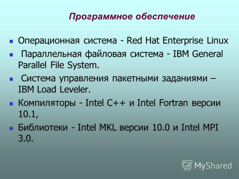 Программное обеспечение Операционная система - Red Hat Enterprise Linux Параллельная файловая система - IBM General Parallel File System. Система управления пакетными заданиями – IBM Load Leveler. Компиляторы - Intel C++ и Intel Fortran версии 10.1,