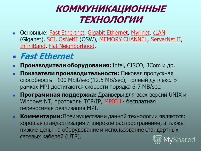 КОММУНИКАЦИОННЫЕ ТЕХНОЛОГИИ Основные: Fast Ethertnet, Gigabit Ethernet, Myrinet, cLAN (Giganet), SCI, QsNetII (QSW), MEMORY CHANNEL, ServerNet II, InfiniBand, Flat Neighborhood.Fast EthertnetGigabit EthernetMyrinetcLANSCIQsNetIIMEMORY CHANNELServerNe