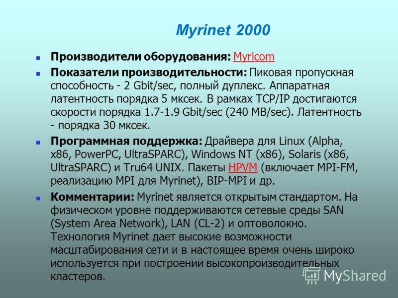 Myrinet 2000 Производители оборудования: MyricomMyricom Показатели производительности: Пиковая пропускная способность - 2 Gbit/sec, полный дуплекс. Аппаратная латентность порядка 5 мксек. В рамках TCP/IP достигаются скорости порядка 1.7-1.9 Gbit/sec