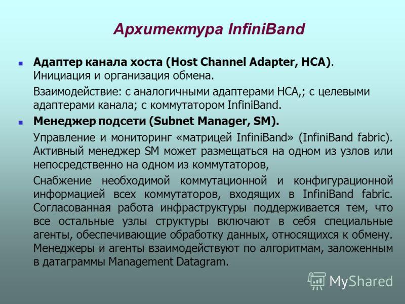 Архитектура InfiniBand Адаптер канала хоста (Host Channel Adapter, HCA). Инициация и организация обмена. Взаимодействие: с аналогичными адаптерами HCA,; с целевыми адаптерами канала; с коммутатором InfiniBand. Менеджер подсети (Subnet Manager, SM). У