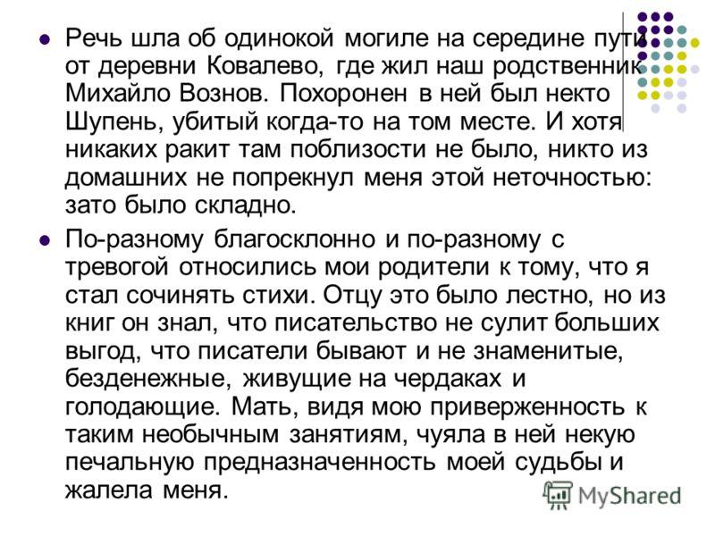 Речь шла об одинокой могиле на середине пути от деревни Ковалево, где жил наш родственник Михайло Вознов. Похоронен в ней был некто Шупень, убитый когда-то на том месте. И хотя никаких ракит там поблизости не было, никто из домашних не попрекнул меня