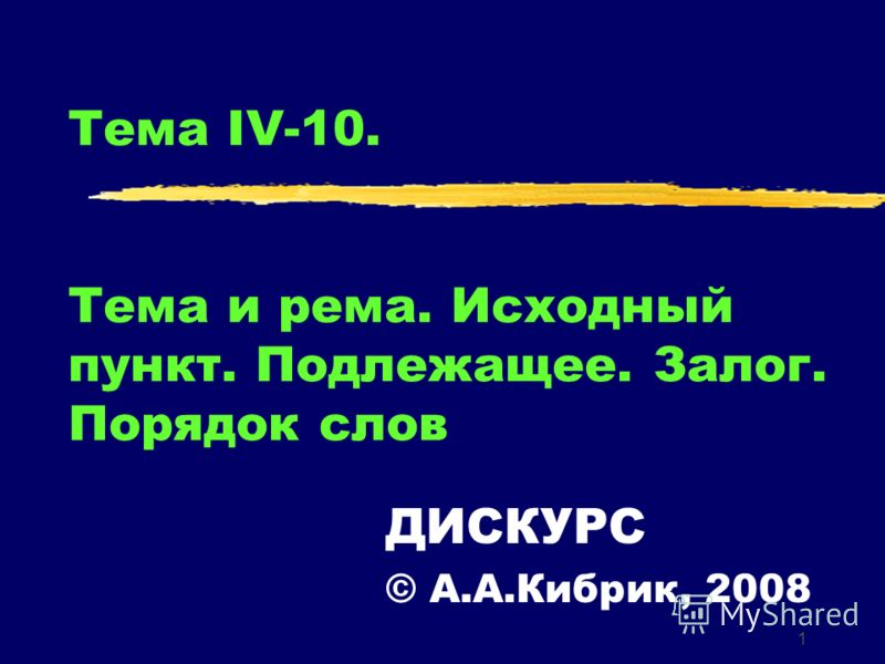 1 Тема IV-10. Тема и рема. Исходный пункт. Подлежащее. Залог. Порядок слов ДИСКУРС © А.А.Кибрик, 2008