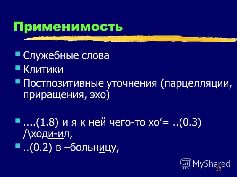 22 Применимость Служебные слова Клитики Постпозитивные уточнения (парцелляции, приращения, эхо)....(1.8) и я к ней чего-то хо=..(0.3) /\ходи-ил,..(0.2) в –больницу,