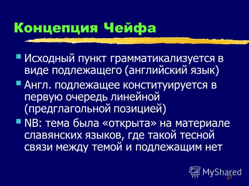 27 Концепция Чейфа Исходный пункт грамматикализуется в виде подлежащего (английский язык) Англ. подлежащее конституируется в первую очередь линейной (предглагольной позицией) NB: тема была «открыта» на материале славянских языков, где такой тесной св