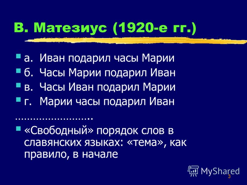 3 В. Матезиус (1920-е гг.) а.Иван подарил часы Марии б.Часы Марии подарил Иван в.Часы Иван подарил Марии г.Марии часы подарил Иван …………………….. «Свободный» порядок слов в славянских языках: «тема», как правило, в начале