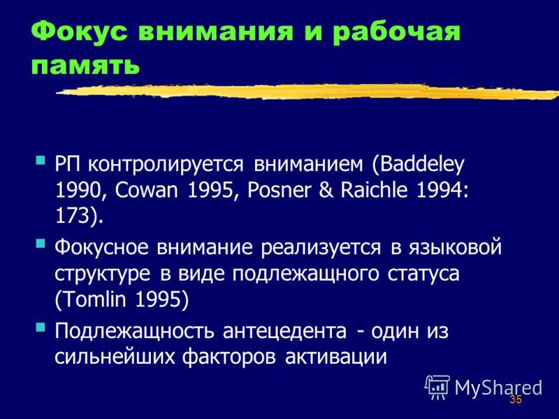 35 Фокус внимания и рабочая память РП контролируется вниманием (Baddeley 1990, Cowan 1995, Posner & Raichle 1994: 173). Фокусное внимание реализуется в языковой структуре в виде подлежащного статуса (Tomlin 1995) Подлежащность антецедента - один из с