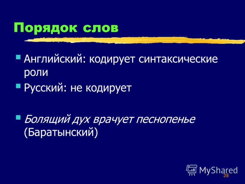 38 Порядок слов Английский: кодирует синтаксические роли Русский: не кодирует Болящий дух врачует песнопенье (Баратынский)