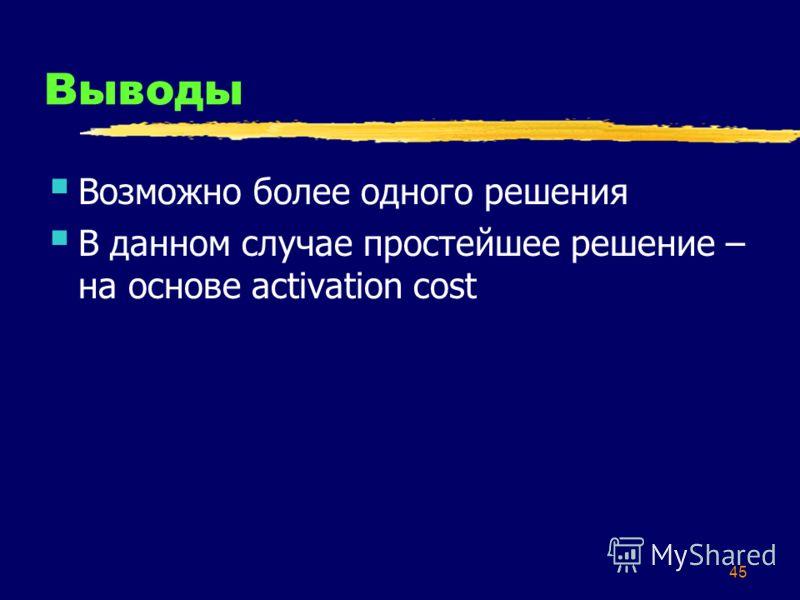 45 Выводы Возможно более одного решения В данном случае простейшее решение – на основе activation cost