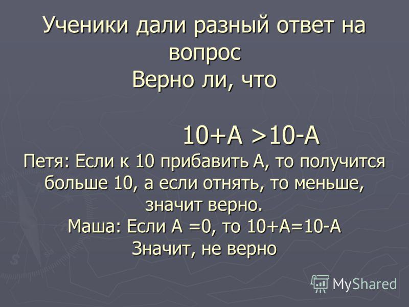 Ученики дали разный ответ на вопрос Верно ли, что 10+А >10-А Петя: Если к 10 прибавить А, то получится больше 10, а если отнять, то меньше, значит верно. Маша: Если А =0, то 10+А=10-А Значит, не верно