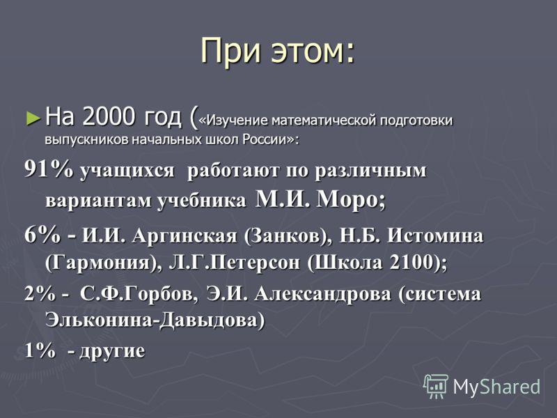При этом: На 2000 год ( «Изучение математической подготовки выпускников начальных школ России»: На 2000 год ( «Изучение математической подготовки выпускников начальных школ России»: 91% учащихся работают по различным вариантам учебника М.И. Моро; 6%