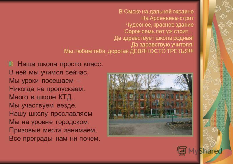 В Омске на дальней окраине На Арсеньева-стрит Чудесное, красное здание Сорок семь лет уж стоит… Да здравствует школа родная! Да здравствую учителя! Мы любим тебя, дорогая ДЕВЯНОСТО ТРЕТЬЯ!!! Наша школа просто класс. В ней мы учимся сейчас. Мы уроки п