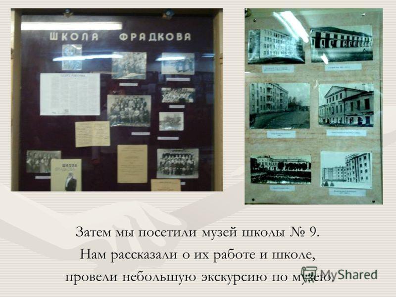 Затем мы посетили музей школы 9. Нам рассказали о их работе и школе, провели небольшую экскурсию по музею.