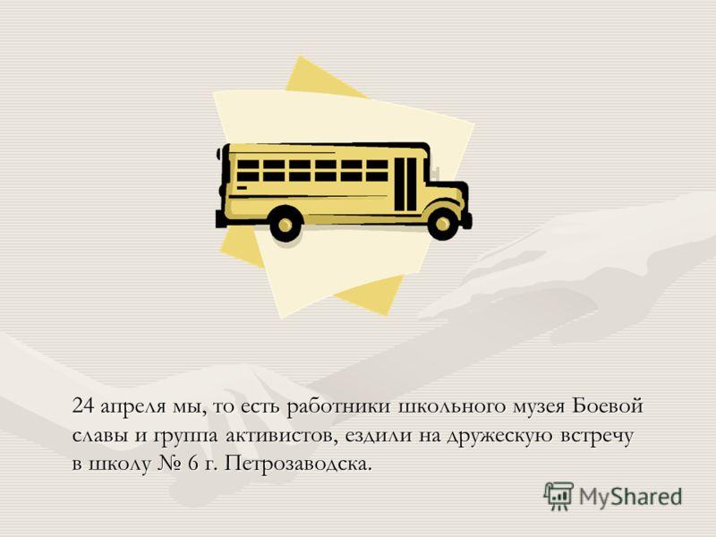 24 апреля мы, то есть работники школьного музея Боевой славы и группа активистов, ездили на дружескую встречу в школу 6 г. Петрозаводска.