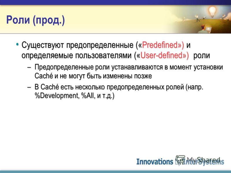 Роли (прод.) Роли определяются из: Роли определяются из: –Имени пользователя –Приложения («добавленные» или «приписанные» роли) –Код в %CACHESYS (set $ROLES=Inventory, new $ROLES) –Привилегированные рутины ($System.Security.AddRoles)