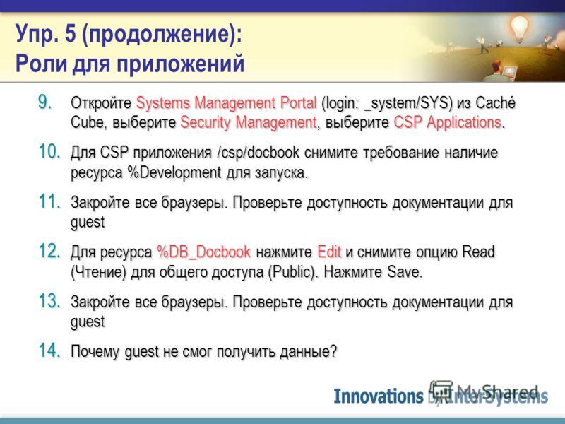 Упр. 5: Роли для приложений 1. Закройте все браузеры, проверьте доступность Документации Caché 2. Откройте Systems Management Portal (login: _system/SYS) из Caché Cube, выберите Security Management, выберите CSP Applications. 3. Нажмите на Edit для /