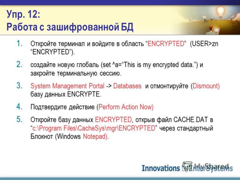 Упр. 11: Создание зашифрованной БД 1. System Management Portal -> Configuration -> Namespaces -> Create New Namespace. 2. Введите ENCRYPTED как имя области и нажмите Create new Database 3. Введите ENCRYPTED как имя новой БД и пометьте Encrypt Databas
