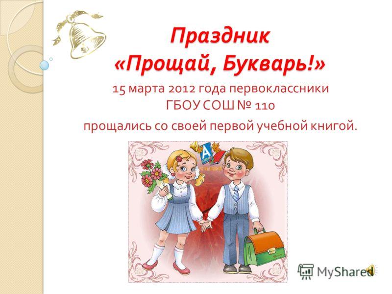 Праздник « Прощай, Букварь !» 15 марта 2012 года первоклассники ГБОУ СОШ 110 прощались со своей первой учебной книгой.