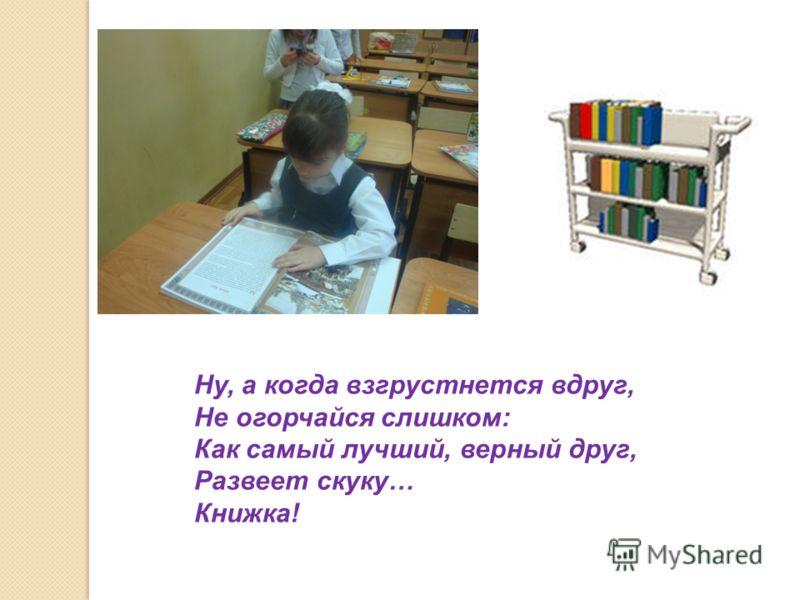 Ну, а когда взгрустнется вдруг, Не огорчайся слишком: Как самый лучший, верный друг, Развеет скуку… Книжка!