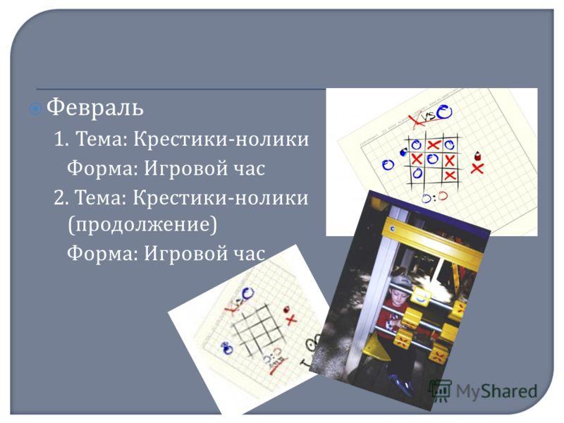 Февраль 1. Тема : Крестики - нолики Форма : Игровой час 2. Тема : Крестики - нолики ( продолжение ) Форма : Игровой час