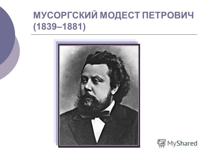 МУСОРГСКИЙ МОДЕСТ ПЕТРОВИЧ (1839–1881)