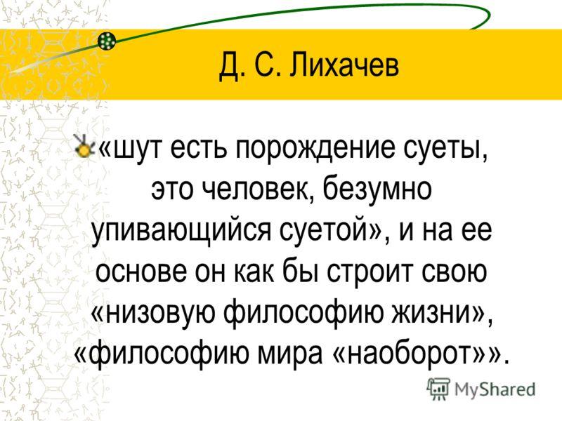 Д. С. Лихачев «шут есть порождение суеты, это человек, безумно упивающийся суетой», и на ее основе он как бы строит свою «низовую философию жизни», «философию мира «наоборот»».