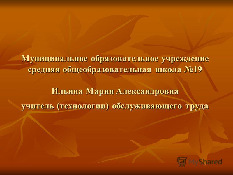 Муниципальное образовательное учреждение средняя общеобразовательная школа 19 Ильина Мария Александровна учитель (технологии) обслуживающего труда