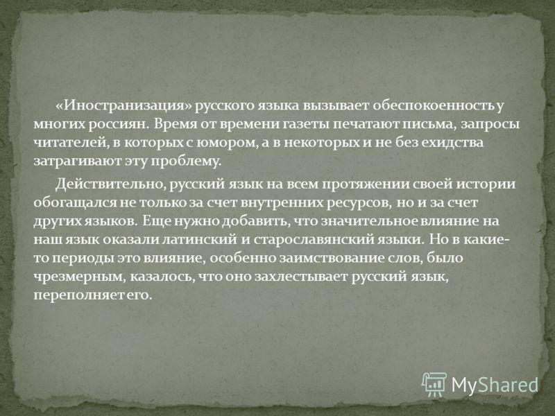 «Иностранизация» русского языка вызывает обеспокоенность у многих россиян. Время от времени газеты печатают письма, запросы читателей, в которых с юмором, а в некоторых и не без ехидства затрагивают эту проблему. Действительно, русский язык на всем п