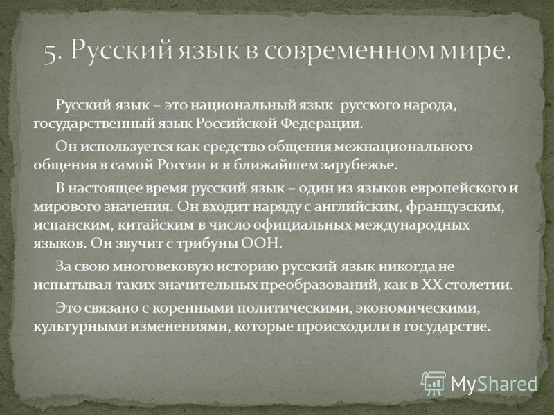 Русский язык – это национальный язык русского народа, государственный язык Российской Федерации. Он используется как средство общения межнационального общения в самой России и в ближайшем зарубежье. В настоящее время русский язык – один из языков евр
