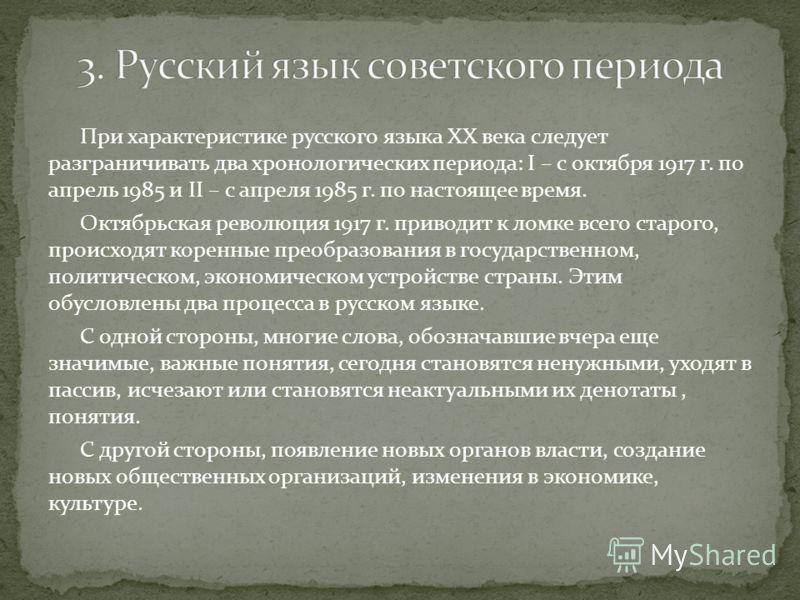 При характеристике русского языка XX века следует разграничивать два хронологических периода: I – с октября 1917 г. по апрель 1985 и II – с апреля 1985 г. по настоящее время. Октябрьская революция 1917 г. приводит к ломке всего старого, происходят ко