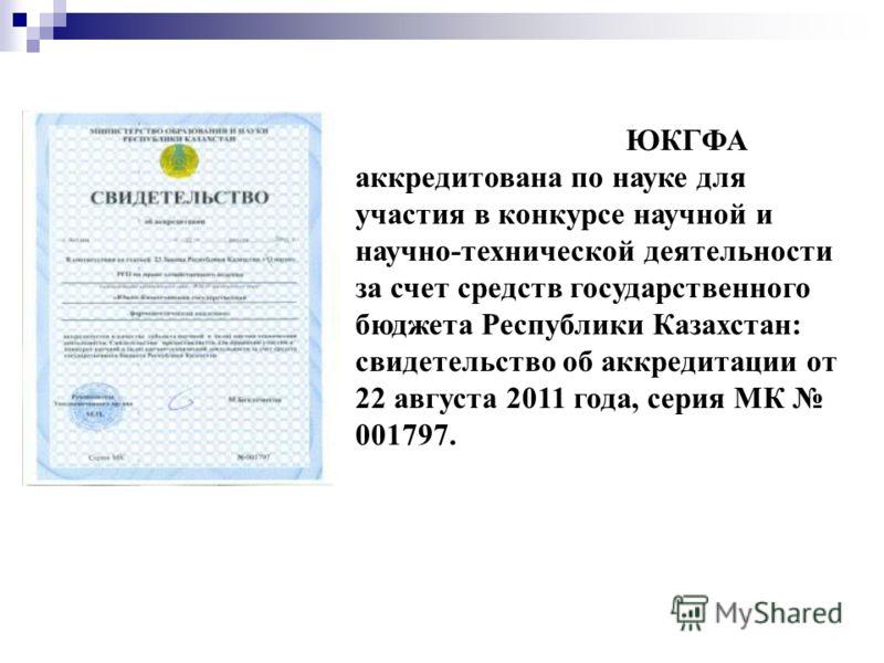 ЮКГФА аккредитована по науке для участия в конкурсе научной и научно-технической деятельности за счет средств государственного бюджета Республики Казахстан: свидетельство об аккредитации от 22 августа 2011 года, серия МК 001797.