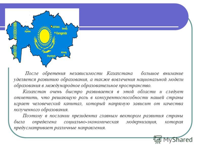 После обретения независимости Казахстана большое внимание уделяется развитию образования, а также вовлечения национальной модели образования в международное образовательное пространство. Казахстан очень быстро развивается в этой области и следует отм