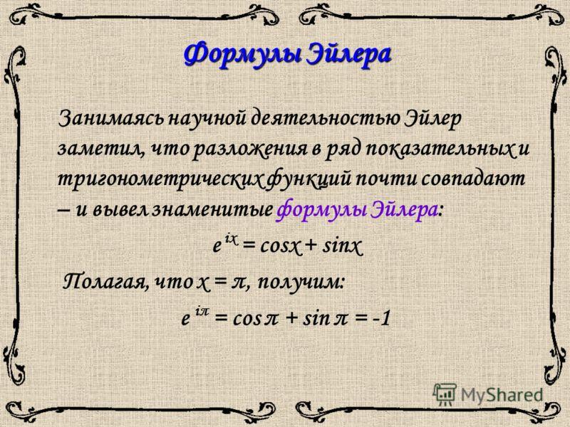 Формулы Эйлера Занимаясь научной деятельностью Эйлер заметил, что разложения в ряд показательных и тригонометрических функций почти совпадают – и вывел знаменитые формулы Эйлера: e ix = cosx + sinx Полагая, что х = π, получим: e iπ = cos π + sin π =