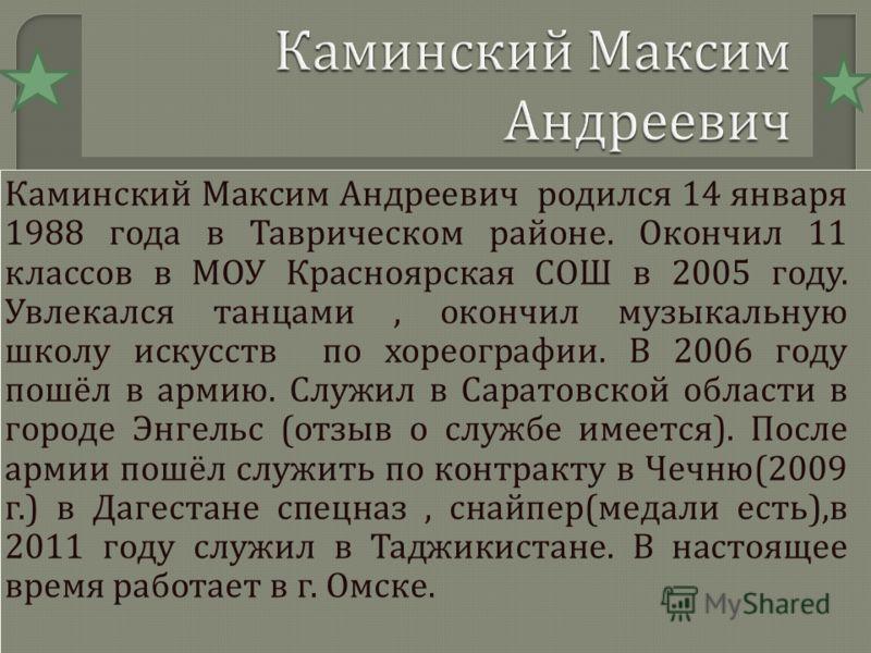 Каминский Максим Андреевич родился 14 января 1988 года в Таврическом районе. Окончил 11 классов в МОУ Красноярская СОШ в 2005 году. Увлекался танцами, окончил музыкальную школу искусств по хореографии. В 2006 году пошёл в армию. Служил в Саратовской