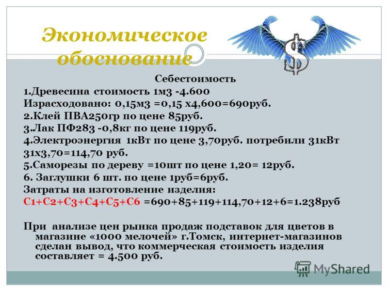 Экономическое обоснование Себестоимость 1.Древесина стоимость 1м3 -4.600 Израсходовано: 0,15м3 =0,15 х4,600=690руб. 2.Клей ПВА250гр по цене 85руб. 3.Лак ПФ283 -0,8кг по цене 119руб. 4.Электроэнергия 1кВт по цене 3,70руб. потребили 31кВт 31х3,70=114,7