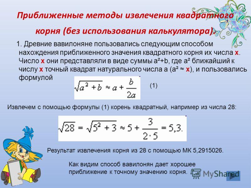 1. Древние вавилоняне пользовались следующим способом нахождения приближенного значения квадратного корня их числа х. Число х они представляли в виде суммы а²+b, где а² ближайший к числу х точный квадрат натурального числа а (а² х), и пользовались фо