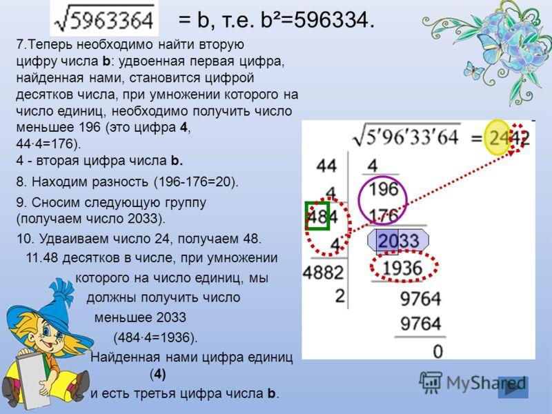 7.Теперь необходимо найти вторую цифру числа b: удвоенная первая цифра, найденная нами, становится цифрой десятков числа, при умножении которого на число единиц, необходимо получить число меньшее 196 (это цифра 4, 44·4=176). 4 - вторая цифра числа b.