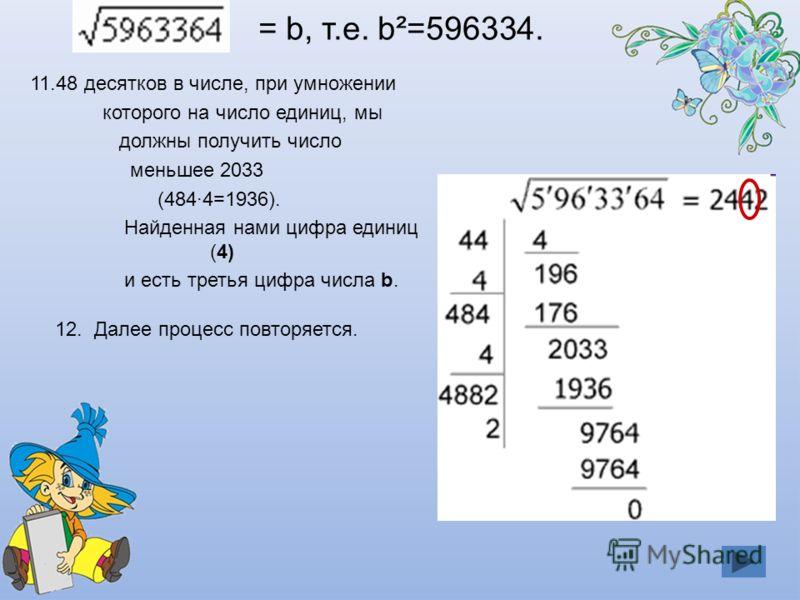 11.48 десятков в числе, при умножении которого на число единиц, мы должны получить число меньшее 2033 (484·4=1936). Найденная нами цифра единиц (4) и есть третья цифра числа b. 12. Далее процесс повторяется.