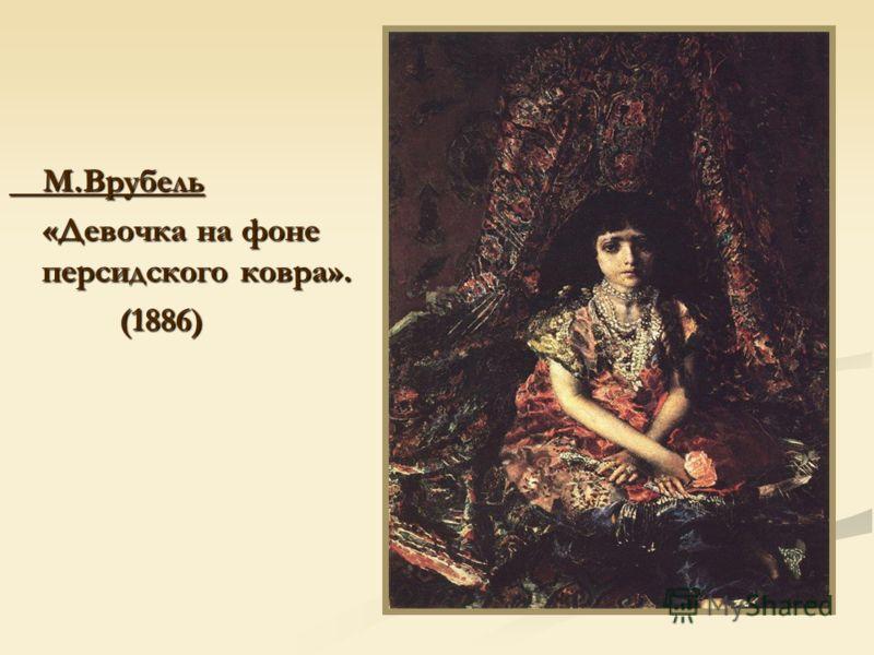 М.Врубель М.Врубель «Девочка на фоне персидского ковра». «Девочка на фоне персидского ковра». (1886) (1886)
