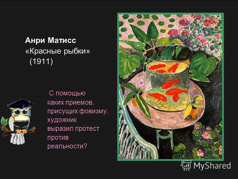 Анри Матисс Анри Матисс «Красные рыбки» «Красные рыбки» (1911) (1911) С помощью С помощью каких приемов, каких приемов, присущих фовизму, присущих фовизму, художник художник выразил протест выразил протест против против реальности? реальности?