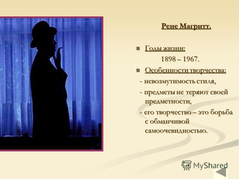 Рене Магритт. Годы жизни: Годы жизни: 1898 – 1967. 1898 – 1967. Особенности творчества: Особенности творчества: - невозмутимость стиля, - невозмутимос