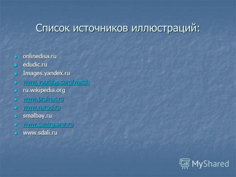 Список источников иллюстраций: onlinedisa.ru onlinedisa.ru edudic.ru edudic.ru Images.yandex.ru Images.yandex.ru www.youtube.com/watch www.youtube.com/watch www.youtube.com/watch www.youtube.com/watch ru.wikipedia.org ru.wikipedia.org www.brainat.ru