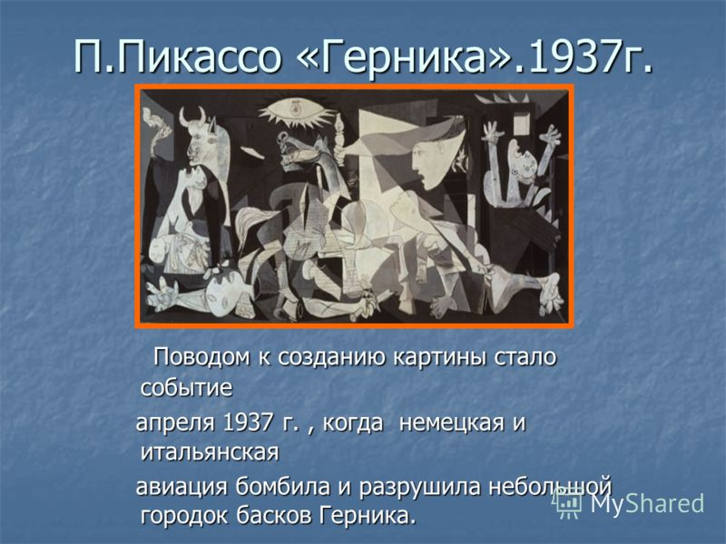 П.Пикассо «Герника».1937г. Поводом к созданию картины стало событие Поводом к созданию картины стало событие апреля 1937 г., когда немецкая и итальянс
