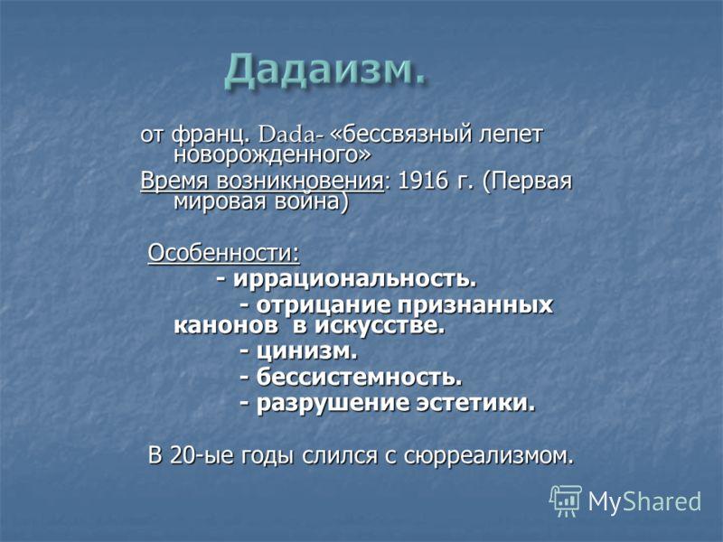 от ф ранц. Dada- «бессвязный лепет новорожденного» Время возникновения : 1916 г. (Первая мировая война) Особенности: Особенности: - иррациональность.