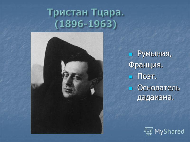 Румыния, Румыния,Франция. Поэт. Поэт. Основатель дадаизма. Основатель дадаизма.