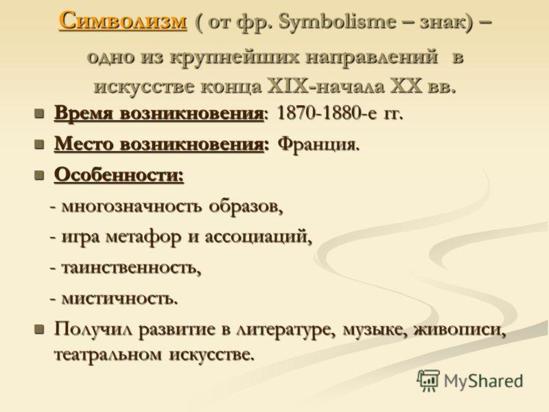 Символизм ( от фр. Symbolisme – знак) – одно из крупнейших направлений в искусстве конца XIX-начала XX вв. Время возникновения: 1870-1880-е гг. Время